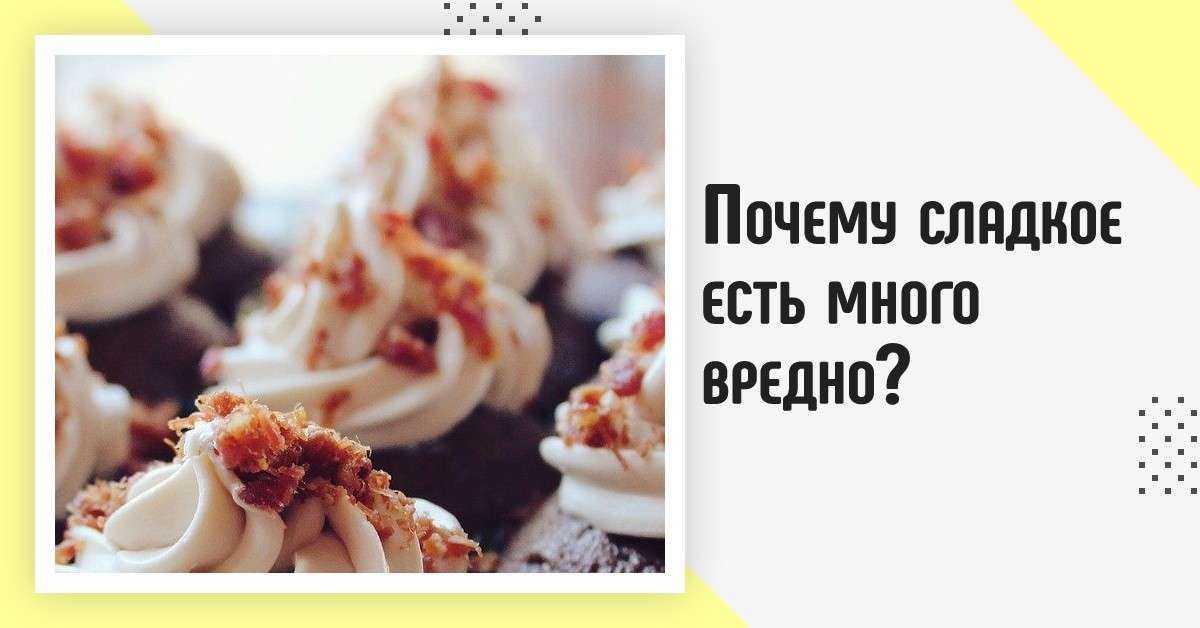 Почему сладкое есть много вредно?